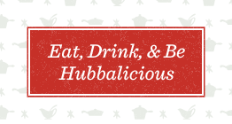 Eat, Drink, and Be Hubbalicious